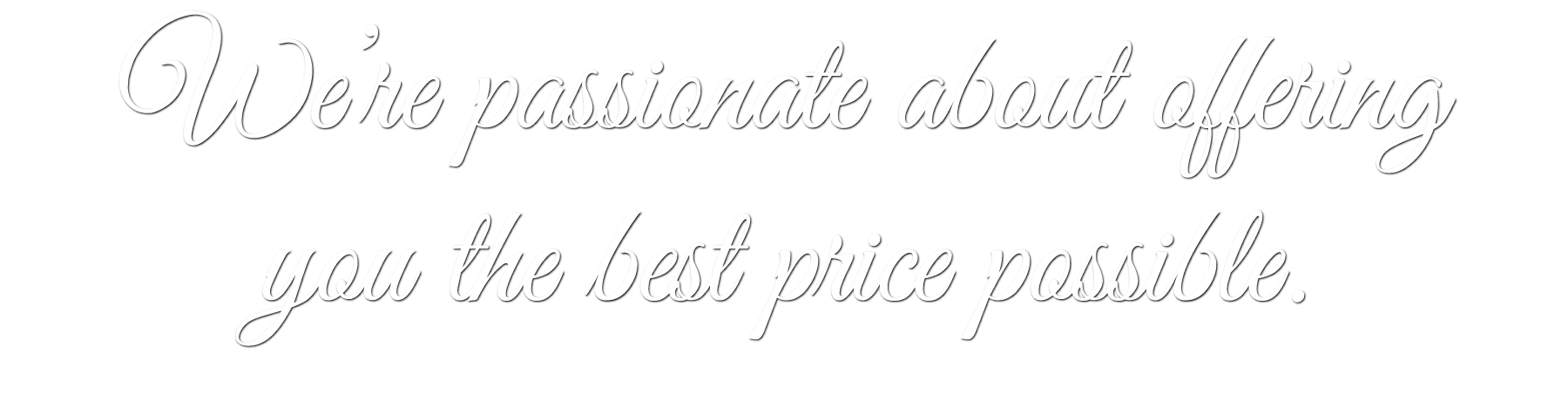 We're passionate about offering you the best price possible.